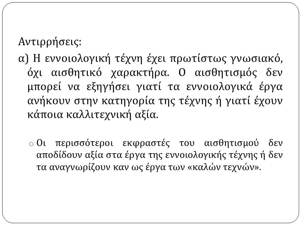 Αντιρρήσεις : α ) Η εννοιολογική τέχνη έχει πρωτίστως γνωσιακό, όχι αισθητικό χαρακτήρα.