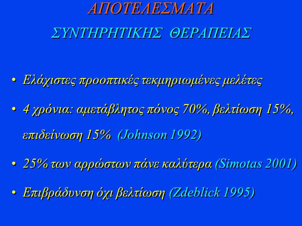 AΠΟΤΕΛΕΣΜΑΤΑ ΣΥΝΤΗΡΗΤΙΚΗΣ ΘΕΡΑΠΕΙΑΣ Ελάχιστες προοπτικές τεκμηριωμένες μελέτες 4 χρόνια: αμετάβλητος πόνος 70%, βελτίωση 15%, επιδείνωση 15% (Johnson 1992) 25% των αρρώστων πάνε καλύτερα (Simotas 2001) Επιβράδυνση όχι βελτίωση (Zdeblick 1995) Ελάχιστες προοπτικές τεκμηριωμένες μελέτες 4 χρόνια: αμετάβλητος πόνος 70%, βελτίωση 15%, επιδείνωση 15% (Johnson 1992) 25% των αρρώστων πάνε καλύτερα (Simotas 2001) Επιβράδυνση όχι βελτίωση (Zdeblick 1995)