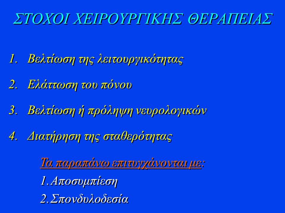 ΣΤΟΧΟΙ ΧΕΙΡΟΥΡΓΙΚΗΣ ΘΕΡΑΠΕΙΑΣ 1.Βελτίωση της λειτουργικότητας 2.Ελάττωση του πόνου 3.Βελτίωση ή πρόληψη νευρολογικών 4.Διατήρηση της σταθερότητας 1.Βελτίωση της λειτουργικότητας 2.Ελάττωση του πόνου 3.Βελτίωση ή πρόληψη νευρολογικών 4.Διατήρηση της σταθερότητας Τα παραπάνω επιτυγχάνονται με: 1.Αποσυμπίεση 2.Σπονδυλοδεσία Τα παραπάνω επιτυγχάνονται με: 1.Αποσυμπίεση 2.Σπονδυλοδεσία
