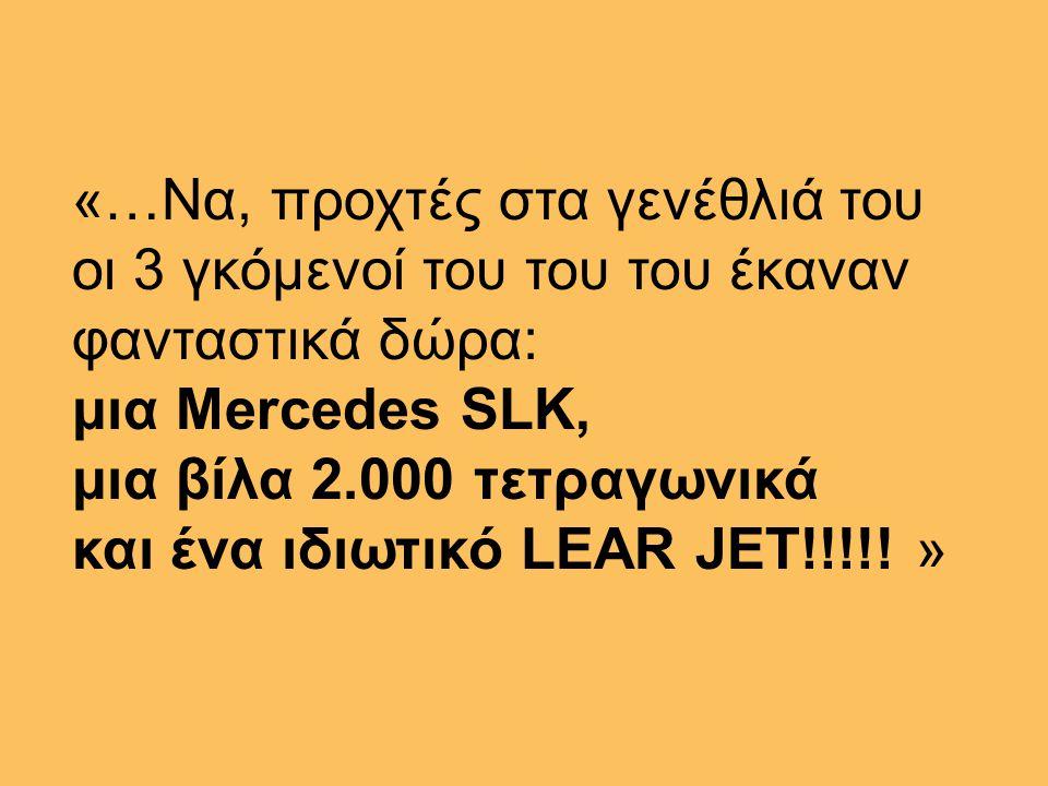 «…Nα, προχτές στα γενέθλιά του οι 3 γκόμενοί του του του έκαναν φανταστικά δώρα: μια Mercedes SLK, μια βίλα 2.000 τετραγωνικά και ένα ιδιωτικό LEAR JET!!!!.