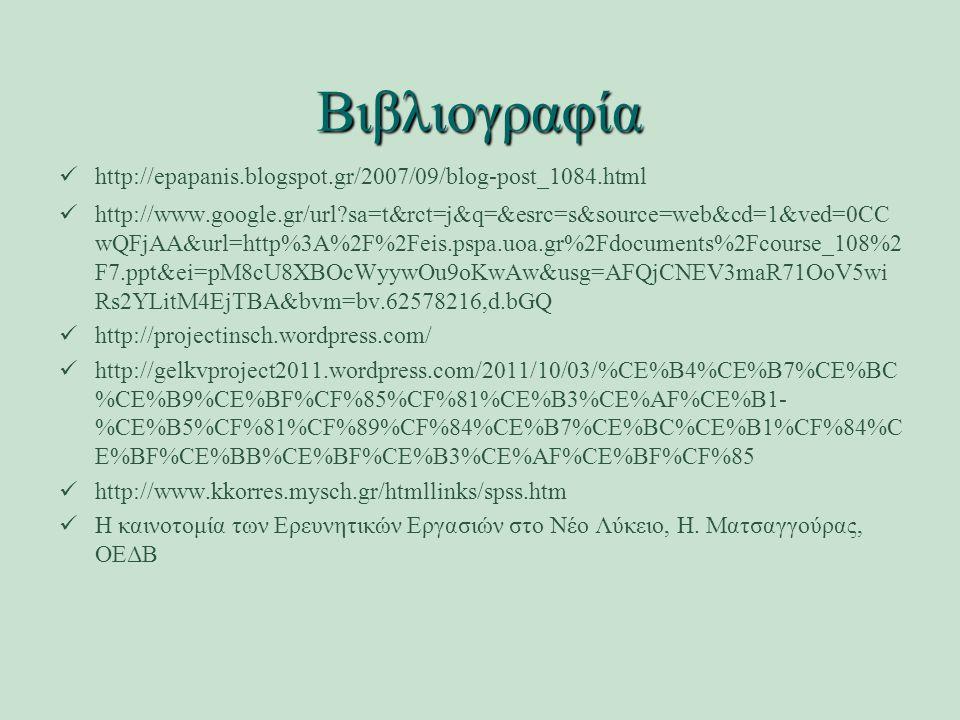 Βιβλιογραφία http://epapanis.blogspot.gr/2007/09/blog-post_1084.html http://www.google.gr/url sa=t&rct=j&q=&esrc=s&source=web&cd=1&ved=0CC wQFjAA&url=http%3A%2F%2Feis.pspa.uoa.gr%2Fdocuments%2Fcourse_108%2 F7.ppt&ei=pM8cU8XBOcWyywOu9oKwAw&usg=AFQjCNEV3maR71OoV5wi Rs2YLitM4EjTBA&bvm=bv.62578216,d.bGQ http://projectinsch.wordpress.com/ http://gelkvproject2011.wordpress.com/2011/10/03/%CE%B4%CE%B7%CE%BC %CE%B9%CE%BF%CF%85%CF%81%CE%B3%CE%AF%CE%B1- %CE%B5%CF%81%CF%89%CF%84%CE%B7%CE%BC%CE%B1%CF%84%C E%BF%CE%BB%CE%BF%CE%B3%CE%AF%CE%BF%CF%85 http://www.kkorres.mysch.gr/htmllinks/spss.htm Η καινοτομία των Ερευνητικών Εργασιών στο Νέο Λύκειο, Η.