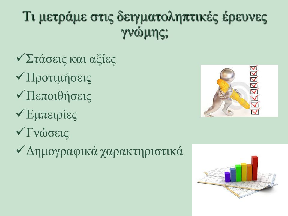 Τι μετράμε στις δειγματοληπτικές έρευνες γνώμης; Στάσεις και αξίες Προτιμήσεις Πεποιθήσεις Εμπειρίες Γνώσεις Δημογραφικά χαρακτηριστικά