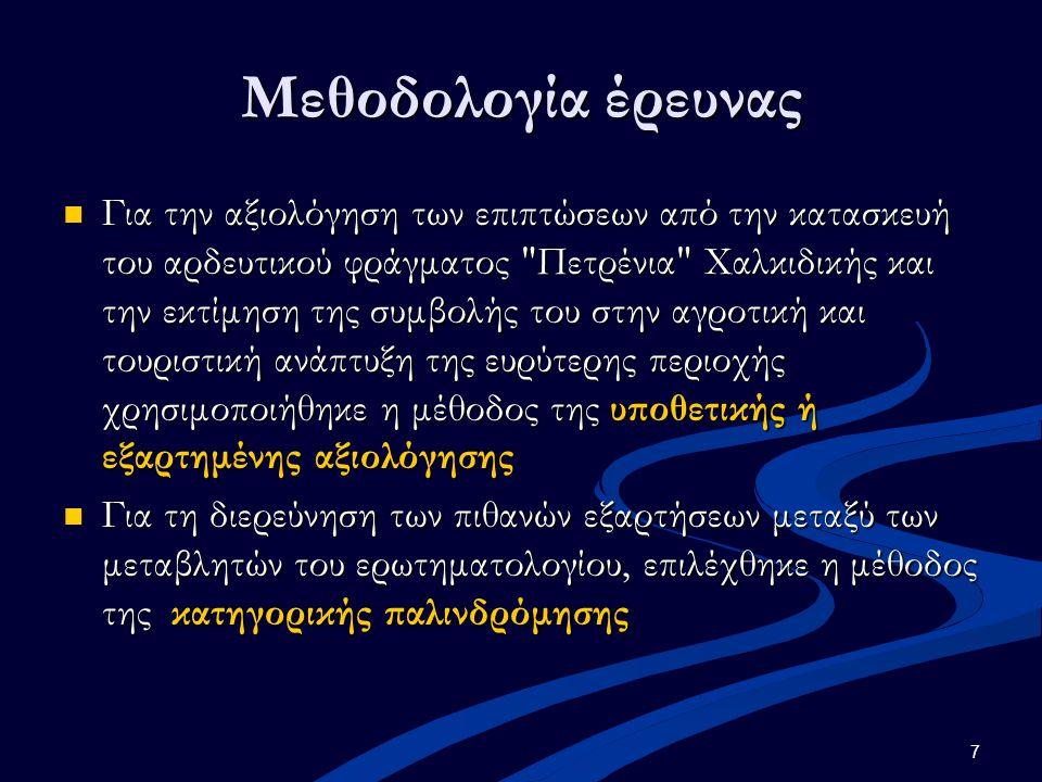 7 Μεθοδολογία έρευνας Για την αξιολόγηση των επιπτώσεων από την κατασκευή του αρδευτικού φράγματος Πετρένια Χαλκιδικής και την εκτίμηση της συμβολής του στην αγροτική και τουριστική ανάπτυξη της ευρύτερης περιοχής χρησιμοποιήθηκε η μέθοδος της υποθετικής ή εξαρτημένης αξιολόγησης Για την αξιολόγηση των επιπτώσεων από την κατασκευή του αρδευτικού φράγματος Πετρένια Χαλκιδικής και την εκτίμηση της συμβολής του στην αγροτική και τουριστική ανάπτυξη της ευρύτερης περιοχής χρησιμοποιήθηκε η μέθοδος της υποθετικής ή εξαρτημένης αξιολόγησης Για τη διερεύνηση των πιθανών εξαρτήσεων μεταξύ των μεταβλητών του ερωτηματολογίου, επιλέχθηκε η μέθοδος της κατηγορικής παλινδρόμησης Για τη διερεύνηση των πιθανών εξαρτήσεων μεταξύ των μεταβλητών του ερωτηματολογίου, επιλέχθηκε η μέθοδος της κατηγορικής παλινδρόμησης