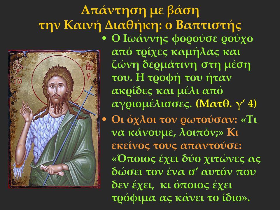 Απάντηση με βάση την Καινή Διαθήκη: ο Βαπτιστής Ο Ιωάννης φορούσε ρούχο από τρίχες καμήλας και ζώνη δερμάτινη στη μέση του. Η τροφή του ήταν ακρίδες κ