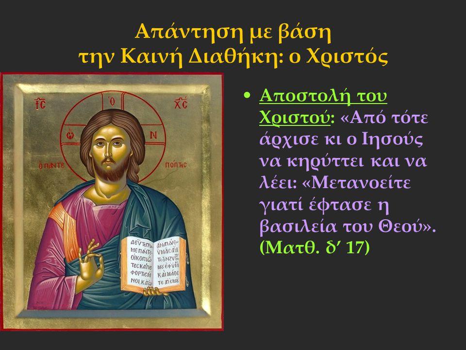 Απάντηση με βάση την Καινή Διαθήκη: ο Χριστός Αποστολή του Χριστού: «Από τότε άρχισε κι ο Ιησούς να κηρύττει και να λέει: «Μετανοείτε γιατί έφτασε η β