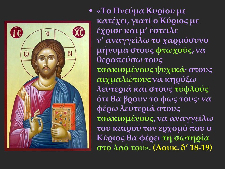 «Το Πνεύμα Κυρίου με κατέχει, γιατί ο Κύριος με έχρισε και μ' έστειλε ν' αναγγείλω το χαρμόσυνο μήνυμα στους φτωχούς, να θεραπεύσω τους τσακισμένους ψ