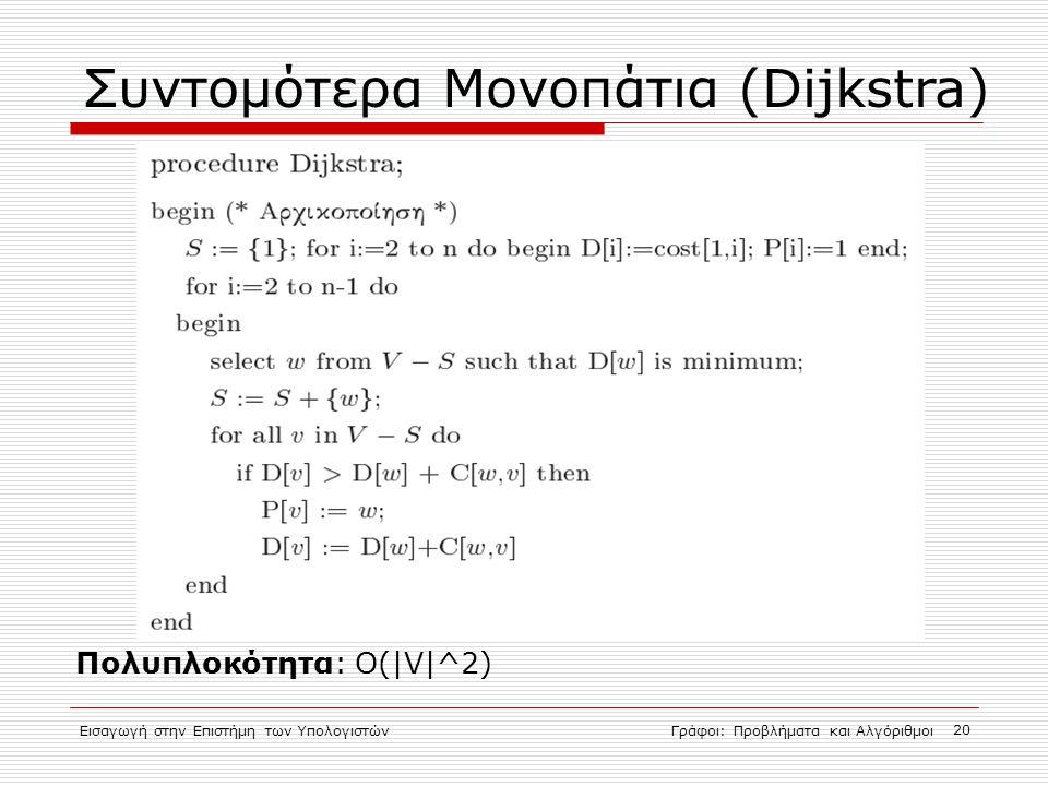 Εισαγωγή στην Επιστήμη των ΥπολογιστώνΓράφοι: Προβλήματα και Αλγόριθμοι 20 Συντομότερα Μονοπάτια (Dijkstra)  Πολυπλοκότητα: O(|V|^2) 