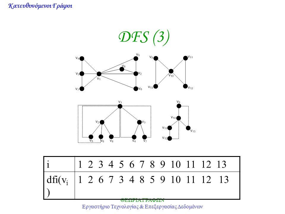 Κατευθυνόμενοι Γράφοι ΘΕΩΡΙΑ ΓΡΑΦΩΝ Εργαστήριο Τεχνολογίας & Επεξεργασίας Δεδομένων DFS (3) i1 2 3 4 5 6 7 8 9 10 11 12 13 dfi(v i ) 1 2 6 7 3 4 8 5 9
