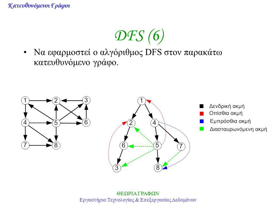 Κατευθυνόμενοι Γράφοι ΘΕΩΡΙΑ ΓΡΑΦΩΝ Εργαστήριο Τεχνολογίας & Επεξεργασίας Δεδομένων DFS (6) Να εφαρμοστεί ο αλγόριθμος DFS στον παρακάτω κατευθυνόμενο