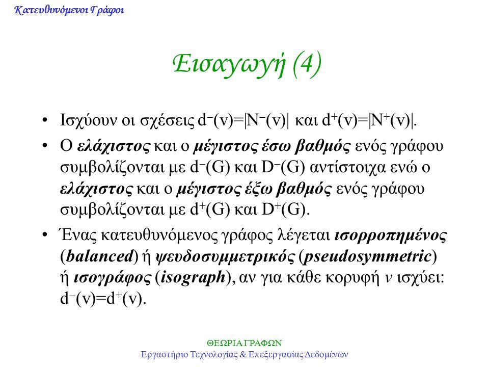 Κατευθυνόμενοι Γράφοι ΘΕΩΡΙΑ ΓΡΑΦΩΝ Εργαστήριο Τεχνολογίας & Επεξεργασίας Δεδομένων Εισαγωγή (4) Ισχύουν οι σχέσεις d  (v)= N  (v)  και d + (v)= N +
