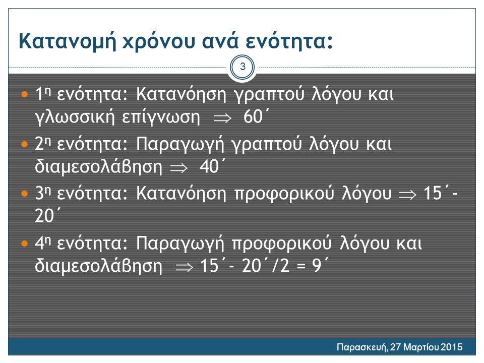 Κατανομή χρόνου ανά ενότητα: 1 η ενότητα: Κατανόηση γραπτού λόγου και γλωσσική επίγνωση  60΄ 2 η ενότητα: Παραγωγή γραπτού λόγου και διαμεσολάβηση  40΄ 3 η ενότητα: Κατανόηση προφορικού λόγου  15΄- 20΄ 4 η ενότητα: Παραγωγή προφορικού λόγου και διαμεσολάβηση  15΄- 20΄/2 = 9΄ Παρασκευή, 27 Μαρτίου 2015 3