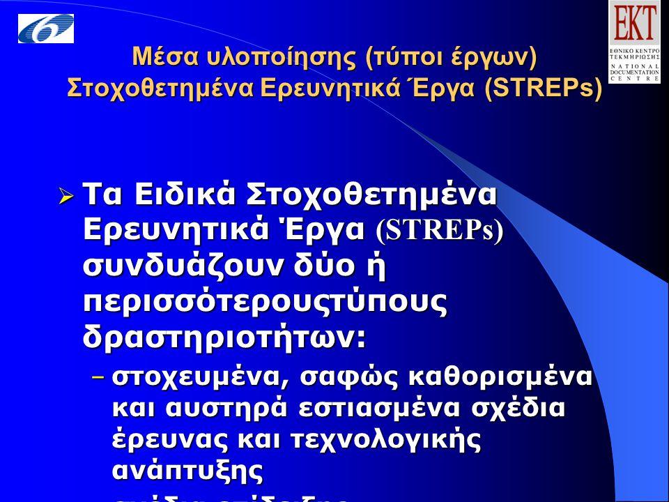 Μέσα υλοποίησης (τύποι έργων) Στοχοθετημένα Ερευνητικά Έργα (STREPs)  Τα Ειδικά Στοχοθετημένα Ερευνητικά Έργα (STREPs) συνδυάζουν δύο ή περισσότερουςτύπους δραστηριοτήτων: – στοχευμένα, σαφώς καθορισμένα και αυστηρά εστιασμένα σχέδια έρευνας και τεχνολογικής ανάπτυξης – σχέδια επίδειξης
