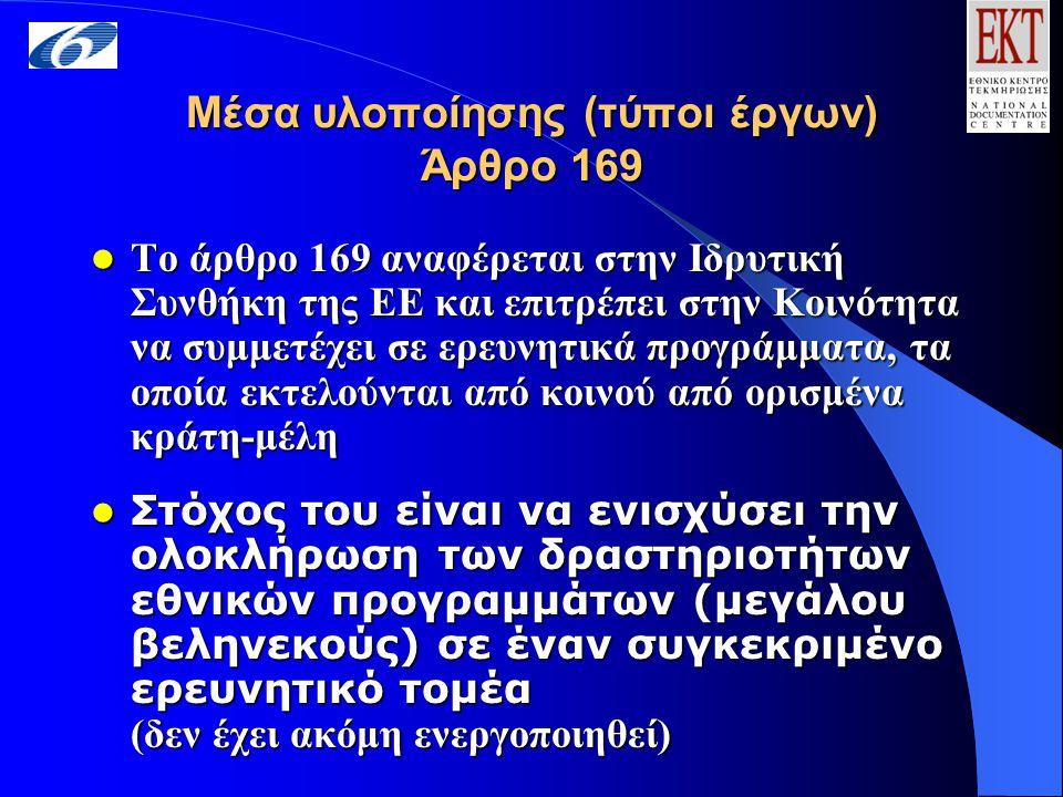 Μέσα υλοποίησης (τύποι έργων) Άρθρο 169 Το άρθρο 169 αναφέρεται στην Ιδρυτική Συνθήκη της ΕΕ και επιτρέπει στην Κοινότητα να συμμετέχει σε ερευνητικά προγράμματα, τα οποία εκτελούνται από κοινού από ορισμένα κράτη-μέλη Το άρθρο 169 αναφέρεται στην Ιδρυτική Συνθήκη της ΕΕ και επιτρέπει στην Κοινότητα να συμμετέχει σε ερευνητικά προγράμματα, τα οποία εκτελούνται από κοινού από ορισμένα κράτη-μέλη Στόχος του είναι να ενισχύσει την ολοκλήρωση των δραστηριοτήτων εθνικών προγραμμάτων (μεγάλου βεληνεκούς) σε έναν συγκεκριμένο ερευνητικό τομέα Στόχος του είναι να ενισχύσει την ολοκλήρωση των δραστηριοτήτων εθνικών προγραμμάτων (μεγάλου βεληνεκούς) σε έναν συγκεκριμένο ερευνητικό τομέα (δεν έχει ακόμη ενεργοποιηθεί)