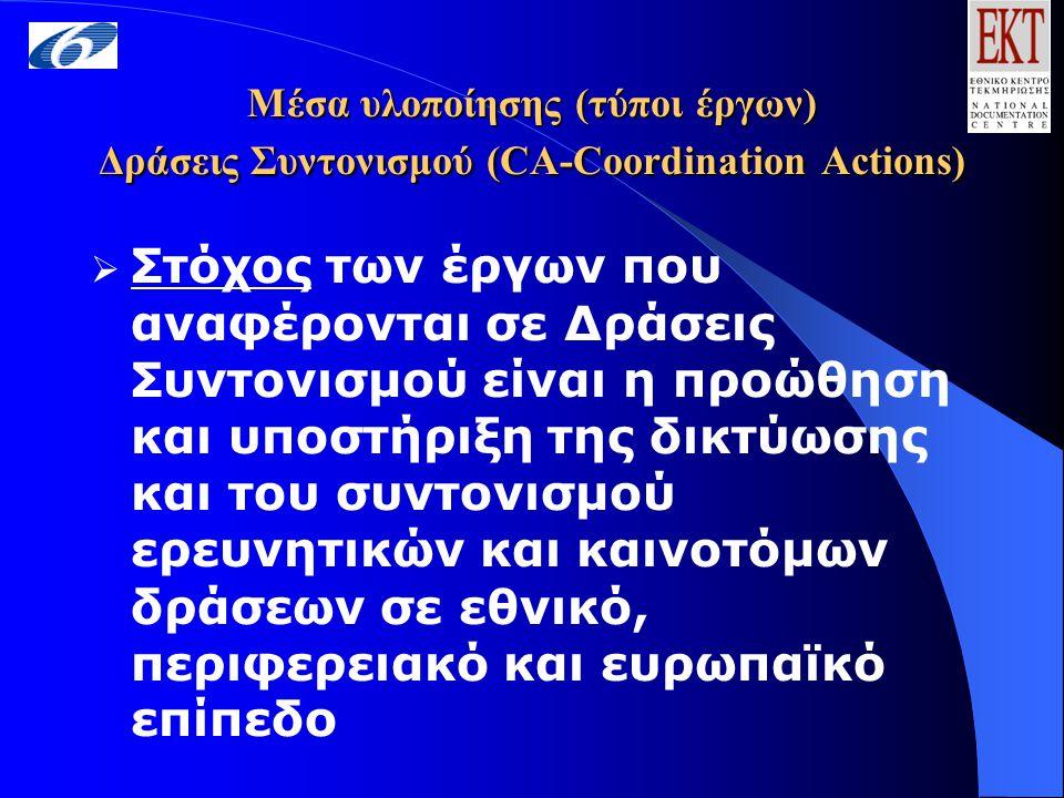 Μέσα υλοποίησης (τύποι έργων) Δράσεις Συντονισμού (CA-Coordination Actions)  Στόχος των έργων που αναφέρονται σε Δράσεις Συντονισμού είναι η προώθηση και υποστήριξη της δικτύωσης και του συντονισμού ερευνητικών και καινοτόμων δράσεων σε εθνικό, περιφερειακό και ευρωπαϊκό επίπεδο