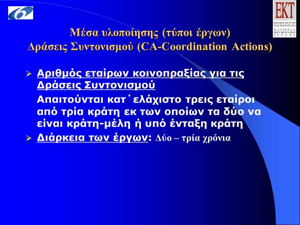 Μέσα υλοποίησης (τύποι έργων) Δράσεις Συντονισμού (CA-Coordination Actions)  Αριθμός εταίρων κοινοπραξίας για τις Δράσεις Συντονισμού Απαιτούνται κατ΄ελάχιστο τρεις εταίροι από τρία κράτη εκ των οποίων τα δύο να είναι κράτη-μέλη ή υπό ένταξη κράτη  Διάρκεια των έργων: Δύο – τρία χρόνια