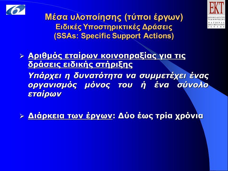 Μέσα υλοποίησης (τύποι έργων) Ειδικές Υποστηρικτικές Δράσεις (SSAs: Specific Support Actions)  Αριθμός εταίρων κοινοπραξίας για τις δράσεις ειδικής στήριξης Υπάρχει η δυνατότητα να συμμετέχει ένας οργανισμός μόνος του ή ένα σύνολο εταίρων  Διάρκεια των έργων: Δύο έως τρία χρόνια