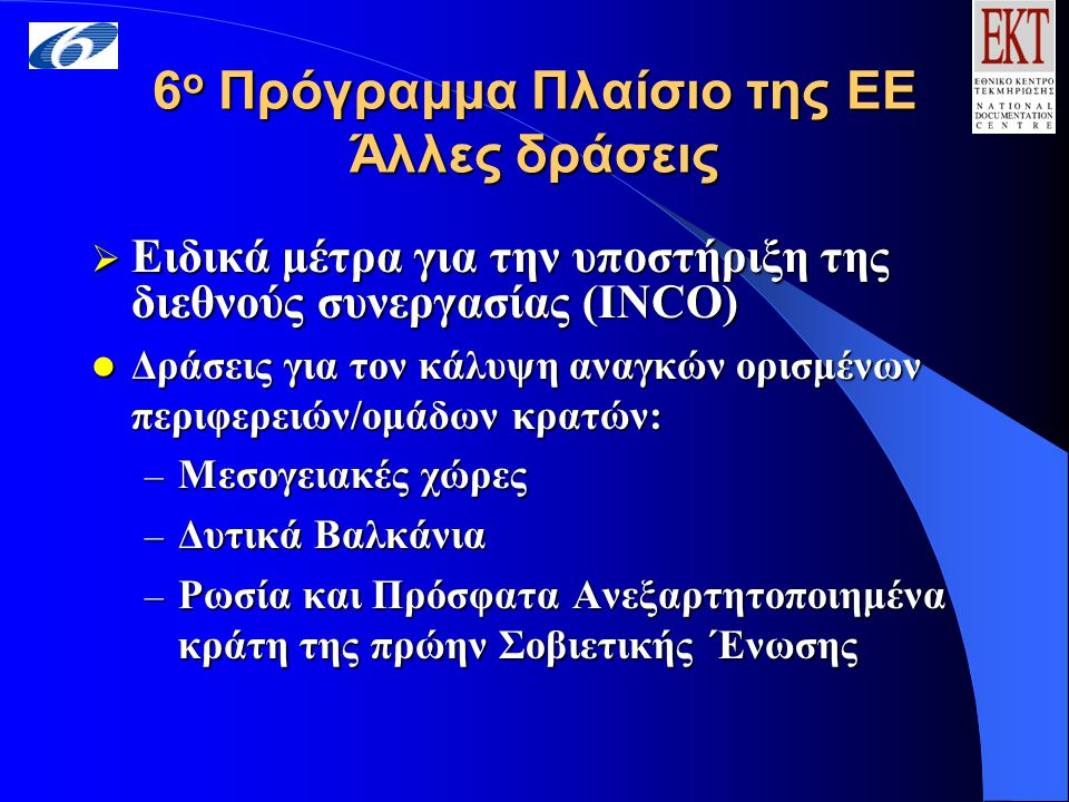6 ο Πρόγραμμα Πλαίσιο της ΕΕ Άλλες δράσεις  Ειδικά μέτρα για την υποστήριξη της διεθνούς συνεργασίας (INCO) Δράσεις για τον κάλυψη αναγκών ορισμένων περιφερειών/ομάδων κρατών: Δράσεις για τον κάλυψη αναγκών ορισμένων περιφερειών/ομάδων κρατών: – Μεσογειακές χώρες – Δυτικά Βαλκάνια – Ρωσία και Πρόσφατα Ανεξαρτητοποιημένα κράτη της πρώην Σοβιετικής ΄Ενωσης