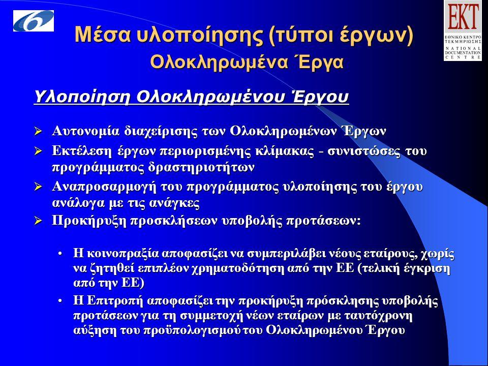 Μέσα υλοποίησης (τύποι έργων) Ολοκληρωμένα Έργα Υλοποίηση Ολοκληρωμένου Έργου  Αυτονομία διαχείρισης των Ολοκληρωμένων Έργων  Εκτέλεση έργων περιορισμένης κλίμακας - συνιστώσες του προγράμματος δραστηριοτήτων  Αναπροσαρμογή του προγράμματος υλοποίησης του έργου ανάλογα με τις ανάγκες  Προκήρυξη προσκλήσεων υποβολής προτάσεων: Η κοινοπραξία αποφασίζει να συμπεριλάβει νέους εταίρους, χωρίς να ζητηθεί επιπλέον χρηματοδότηση από την ΕΕ (τελική έγκριση από την ΕΕ) Η κοινοπραξία αποφασίζει να συμπεριλάβει νέους εταίρους, χωρίς να ζητηθεί επιπλέον χρηματοδότηση από την ΕΕ (τελική έγκριση από την ΕΕ) Η Επιτροπή αποφασίζει την προκήρυξη πρόσκλησης υποβολής προτάσεων για τη συμμετοχή νέων εταίρων με ταυτόχρονη αύξηση του προϋπολογισμού του Ολοκληρωμένου Έργου Η Επιτροπή αποφασίζει την προκήρυξη πρόσκλησης υποβολής προτάσεων για τη συμμετοχή νέων εταίρων με ταυτόχρονη αύξηση του προϋπολογισμού του Ολοκληρωμένου Έργου