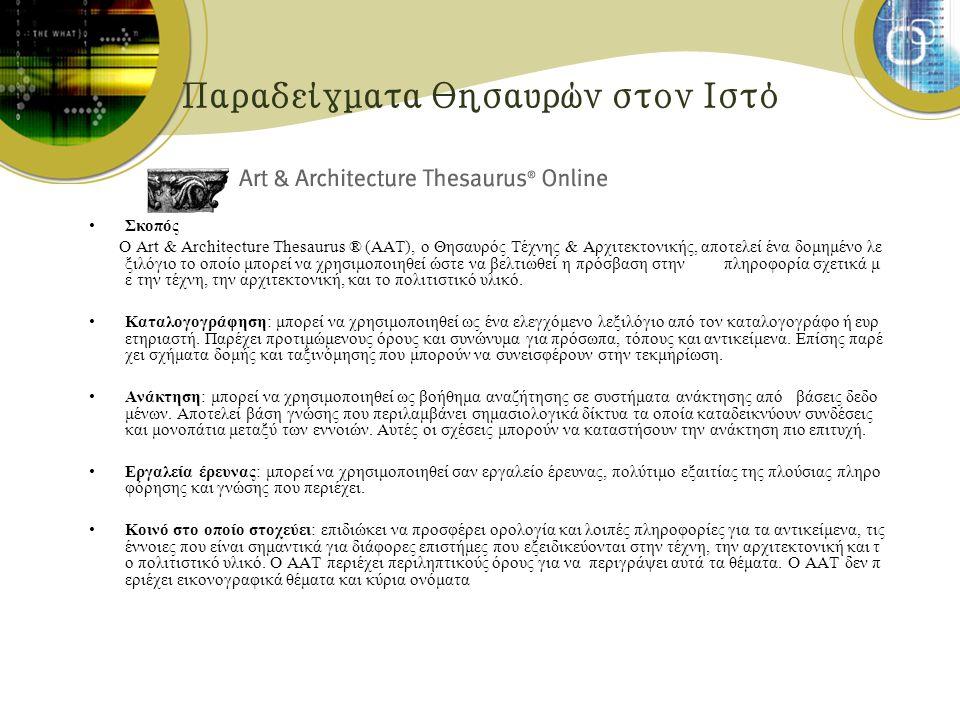 Παραδείγματα θησαυρών στον Ιστό Σκοπός Ο Art & Architecture Thesaurus ® (AAT), ο Θησαυρός Τέχνης & Αρχιτεκτονικής, αποτελεί ένα δομημένο λε ξιλόγιο το οποίο μπορεί να χρησιμοποιηθεί ώστε να βελτιωθεί η πρόσβαση στην πληροφορία σχετικά μ ε την τέχνη, την αρχιτεκτονική, και το πολιτιστικό υλικό.