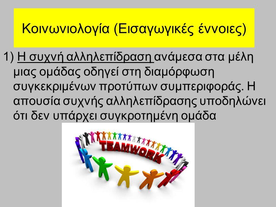 Κοινωνιολογία (Εισαγωγικές έννοιες) 1) Η συχνή αλληλεπίδραση ανάμεσα στα μέλη μιας ομάδας οδηγεί στη διαμόρφωση συγκεκριμένων προτύπων συμπεριφοράς. Η