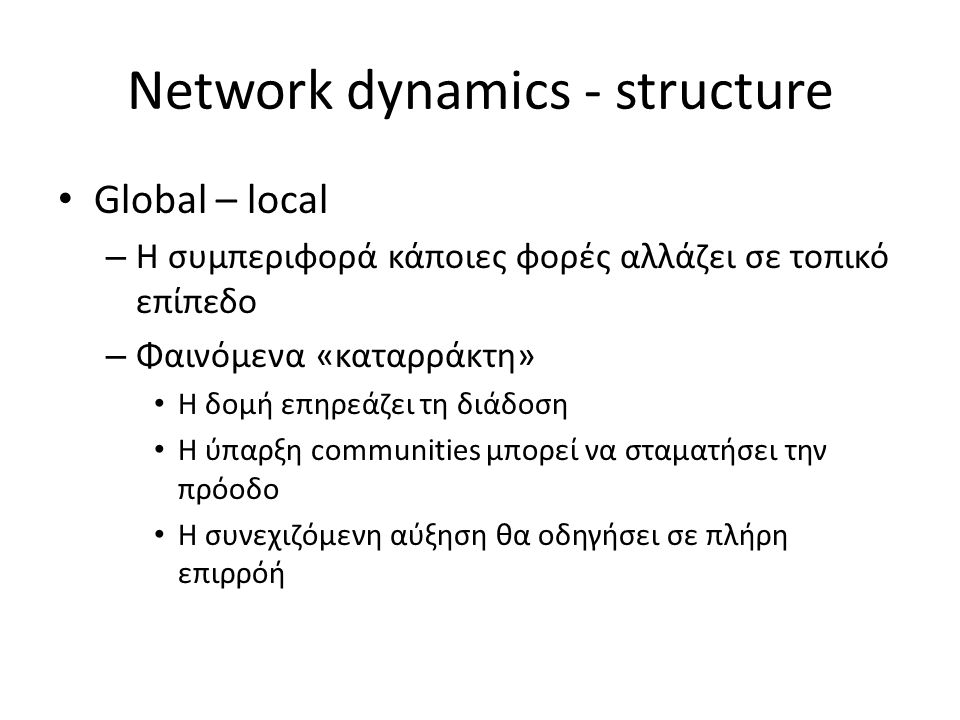 Network dynamics - structure Global – local – Η συμπεριφορά κάποιες φορές αλλάζει σε τοπικό επίπεδο – Φαινόμενα «καταρράκτη» Η δομή επηρεάζει τη διάδοση Η ύπαρξη communities μπορεί να σταματήσει την πρόοδο Η συνεχιζόμενη αύξηση θα οδηγήσει σε πλήρη επιρρόή