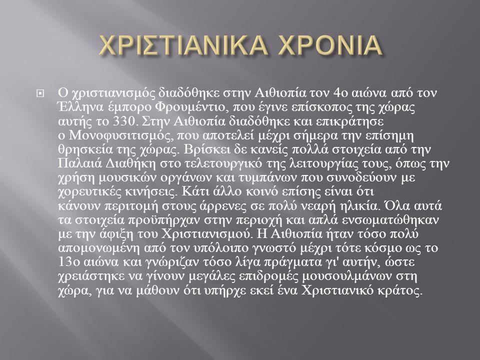  Ο χριστιανισμός διαδόθηκε στην Αιθιοπία τον 4 ο αιώνα από τον Έλληνα έμπορο Φρουμέντιο, που έγινε επίσκοπος της χώρας αυτής το 330. Στην Αιθιοπία δι