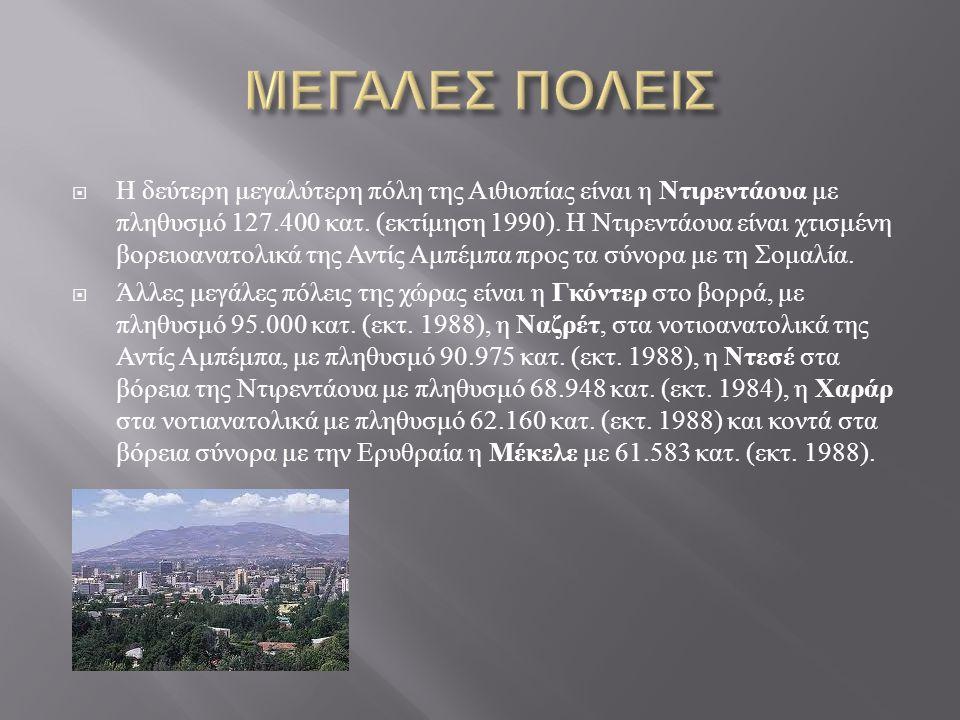  Η δεύτερη μεγαλύτερη πόλη της Αιθιοπίας είναι η Ντιρεντάουα με πληθυσμό 127.400 κατ. ( εκτίμηση 1990). Η Ντιρεντάουα είναι χτισμένη βορειοανατολικά