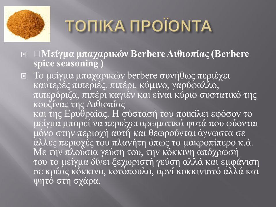  Μείγμα μπαχαρικών Berbere Αιθιοπίας (Berbere spice seasoning )  Το μείγμα μπαχαρικών berbere συνήθως περιέχει καυτερές πιπεριές, πιπέρι, κύμινο, γα