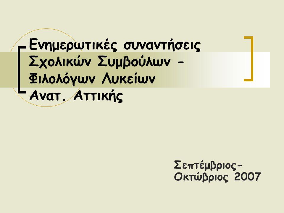 Σεπτέμβριος- Οκτώβριος 2007 Ενημερωτικές συναντήσεις Σχολικών Συμβούλων - Φιλολόγων Λυκείων Ανατ. Αττικής