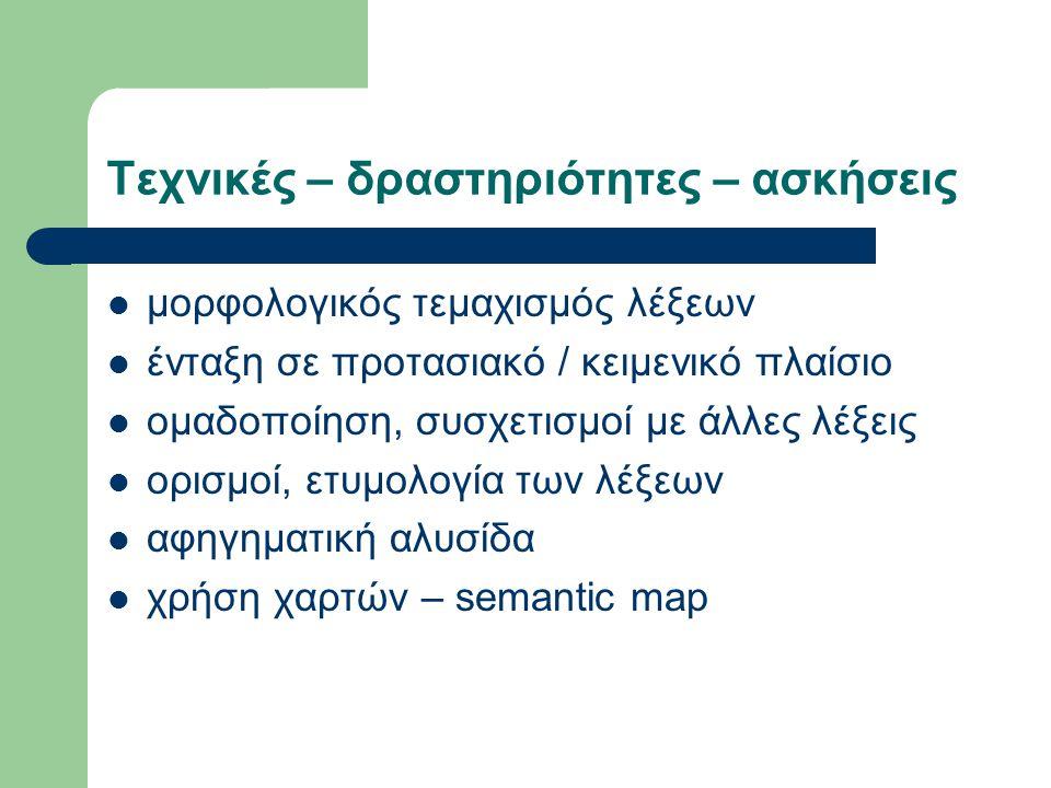 Τεχνικές – δραστηριότητες – ασκήσεις μορφολογικός τεμαχισμός λέξεων ένταξη σε προτασιακό / κειμενικό πλαίσιο ομαδοποίηση, συσχετισμοί με άλλες λέξεις