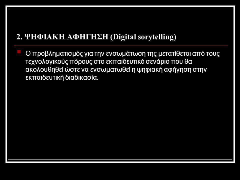 2. ΨΗΦΙΑΚΗ ΑΦΗΓΗΣΗ (Digital sorytelling)  Ο προβληματισμός για την ενσωμάτωση της μετατίθεται από τους τεχνολογικούς πόρους στο εκπαιδευτικό σενάριο