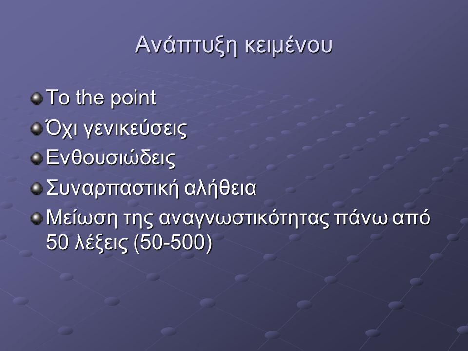 Ανάπτυξη κειμένου To the point Όχι γενικεύσεις Ενθουσιώδεις Συναρπαστική αλήθεια Μείωση της αναγνωστικότητας πάνω από 50 λέξεις (50-500)