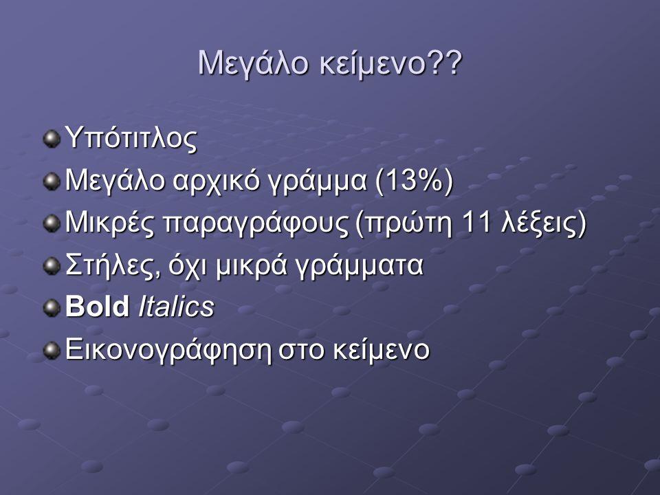 Μεγάλο κείμενο?? Υπότιτλος Μεγάλο αρχικό γράμμα (13%) Μικρές παραγράφους (πρώτη 11 λέξεις) Στήλες, όχι μικρά γράμματα Bold Italics Εικονογράφηση στο κ