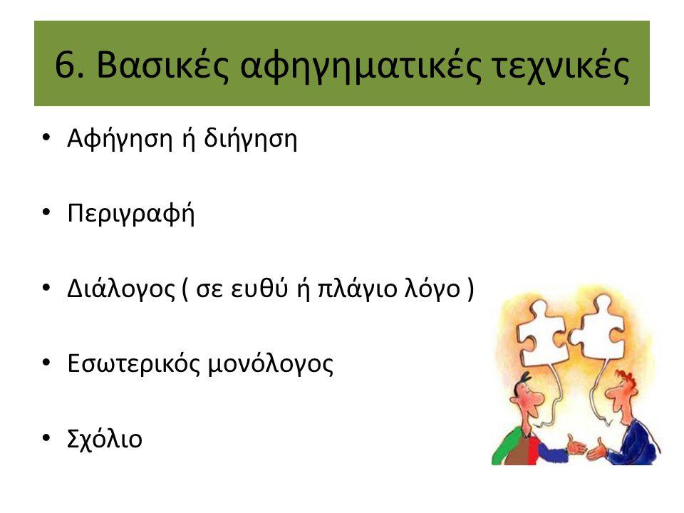 6. Βασικές αφηγηματικές τεχνικές Αφήγηση ή διήγηση Περιγραφή Διάλογος ( σε ευθύ ή πλάγιο λόγο ) Εσωτερικός μονόλογος Σχόλιο