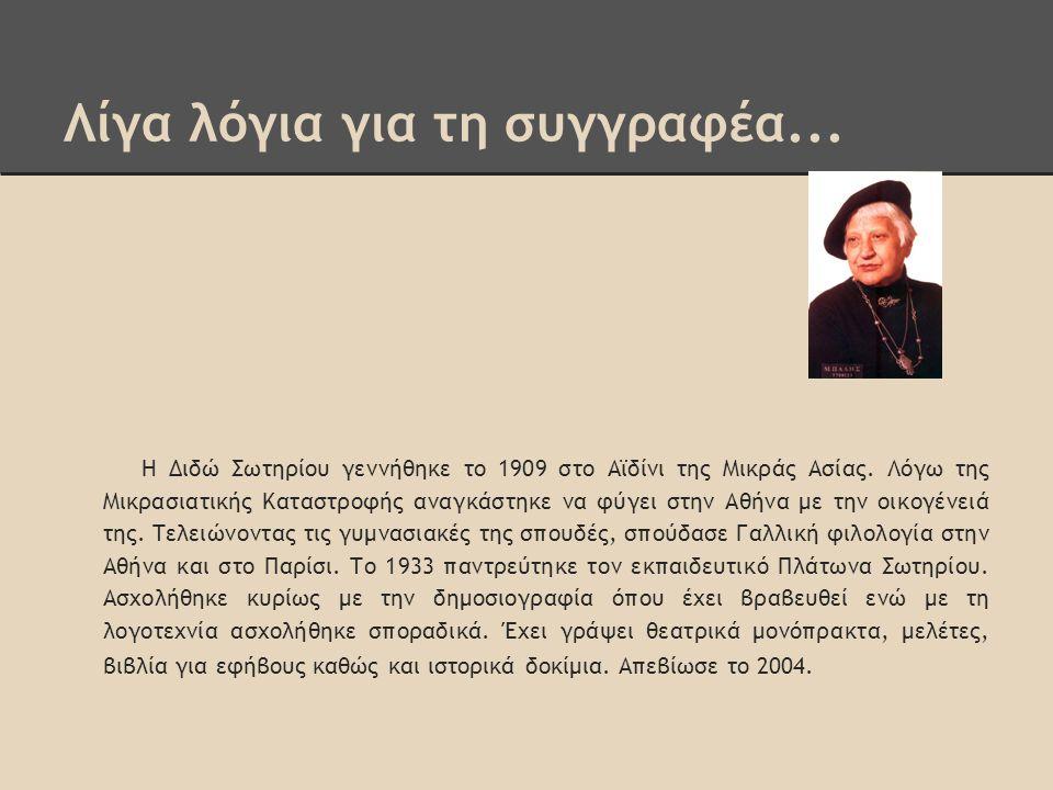 Λίγα λόγια για τη συγγραφέα... Η Διδώ Σωτηρίου γεννήθηκε το 1909 στο Αϊδίνι της Μικράς Ασίας. Λόγω της Μικρασιατικής Καταστροφής αναγκάστηκε να φύγει