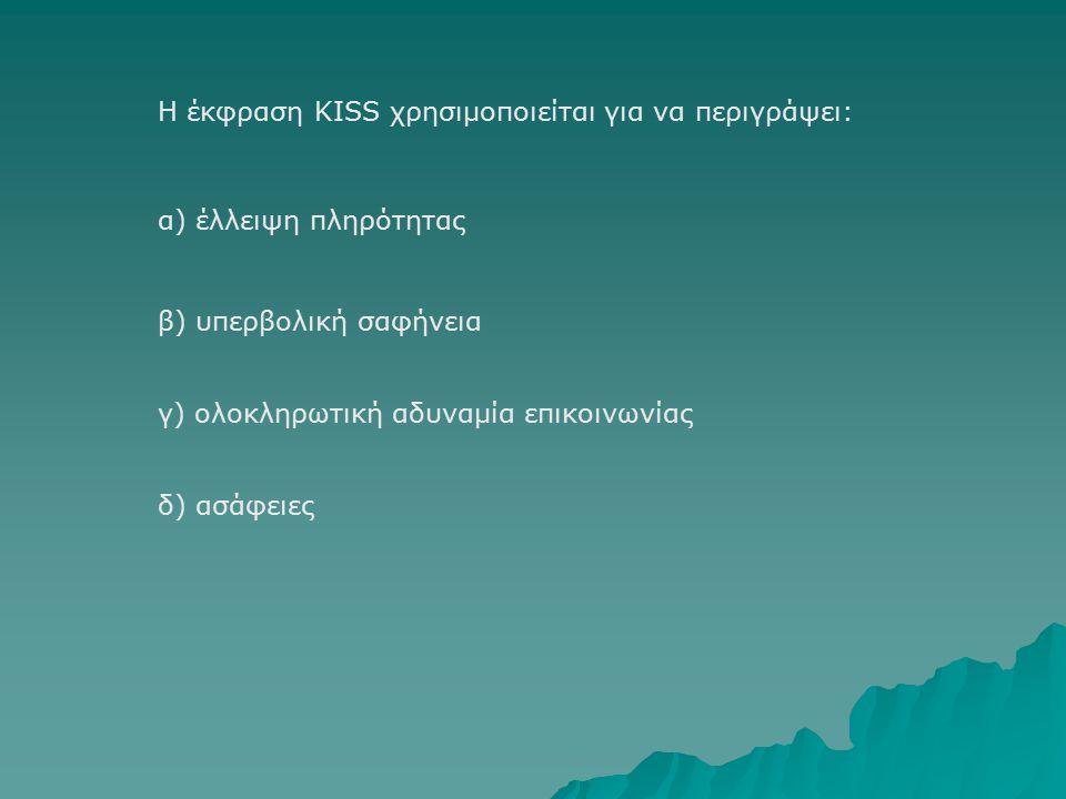 Η έκφραση KISS χρησιμοποιείται για να περιγράψει: β) υπερβολική σαφήνεια α) έλλειψη πληρότητας γ) ολοκληρωτική αδυναμία επικοινωνίας δ) ασάφειες