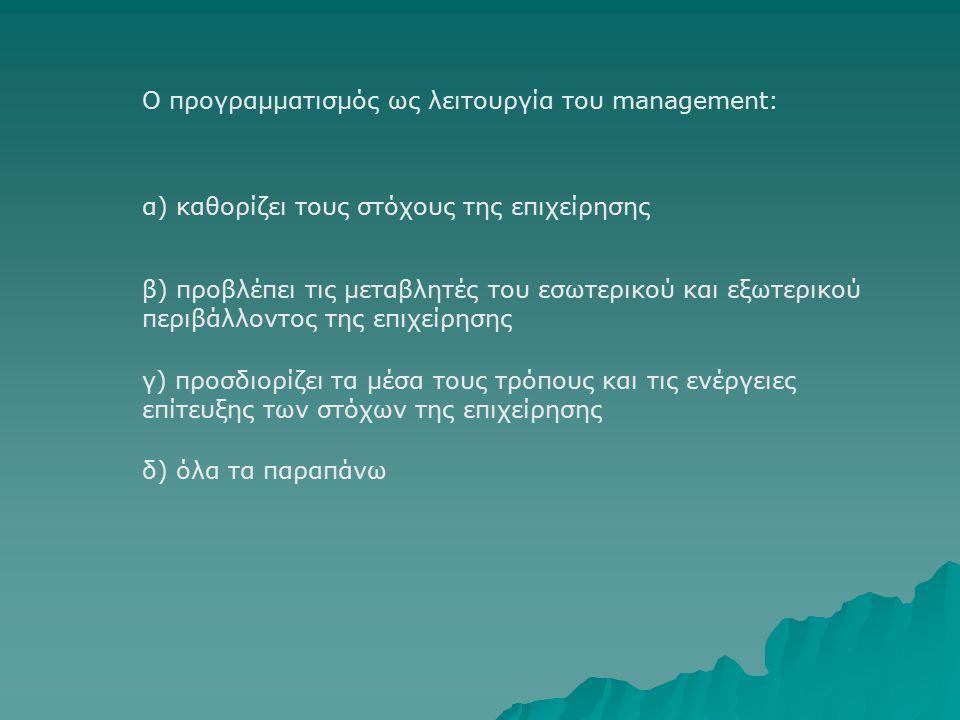 Ο προγραμματισμός ως λειτουργία του management: β) προβλέπει τις μεταβλητές του εσωτερικού και εξωτερικού περιβάλλοντος της επιχείρησης α) καθορίζει τους στόχους της επιχείρησης γ) προσδιορίζει τα μέσα τους τρόπους και τις ενέργειες επίτευξης των στόχων της επιχείρησης δ) όλα τα παραπάνω