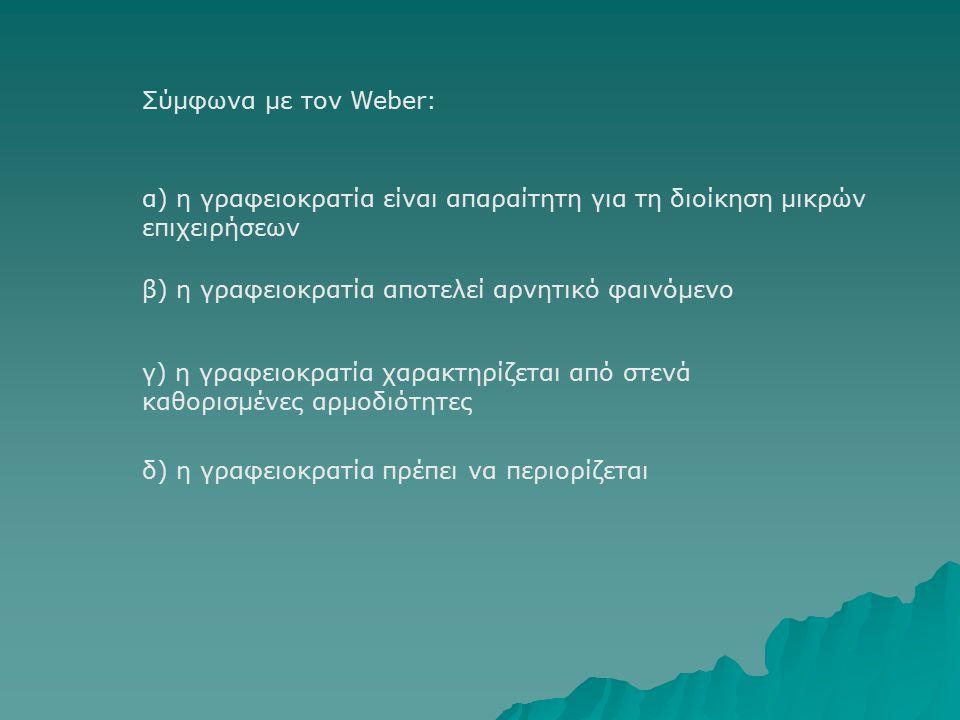 Σύμφωνα με τον Weber: β) η γραφειοκρατία αποτελεί αρνητικό φαινόμενο α) η γραφειοκρατία είναι απαραίτητη για τη διοίκηση μικρών επιχειρήσεων γ) η γραφειοκρατία χαρακτηρίζεται από στενά καθορισμένες αρμοδιότητες δ) η γραφειοκρατία πρέπει να περιορίζεται