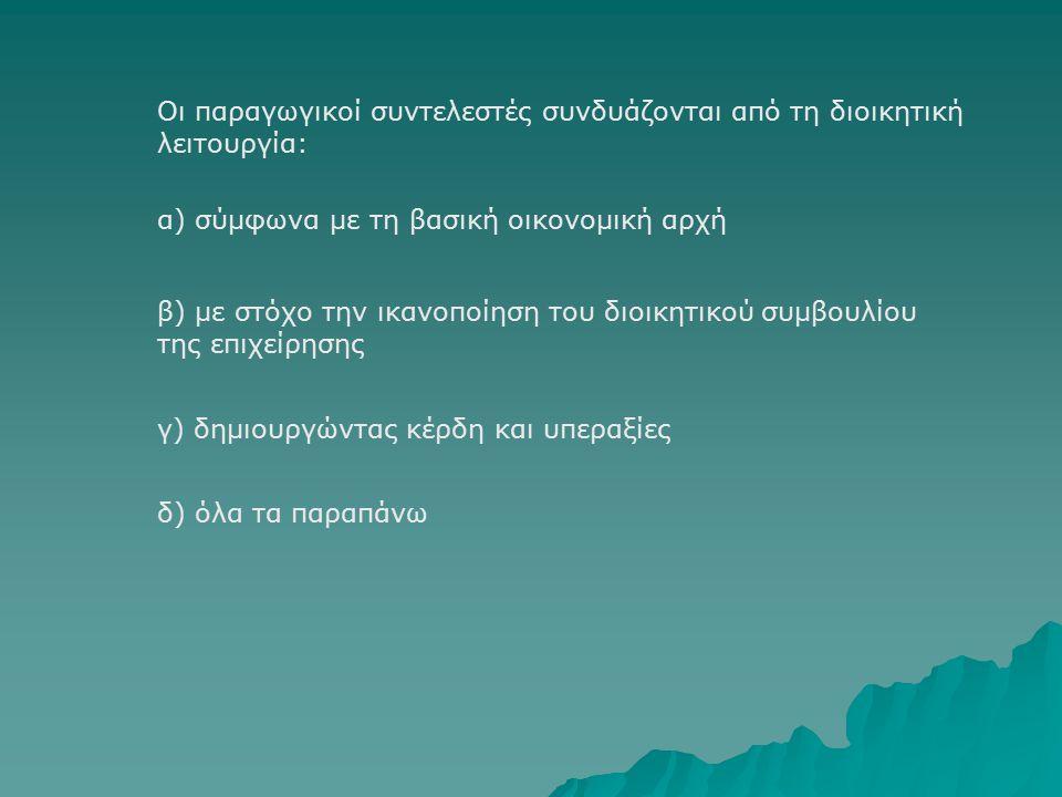 Οι παραγωγικοί συντελεστές συνδυάζονται από τη διοικητική λειτουργία: β) με στόχο την ικανοποίηση του διοικητικού συμβουλίου της επιχείρησης α) σύμφωνα με τη βασική οικονομική αρχή γ) δημιουργώντας κέρδη και υπεραξίες δ) όλα τα παραπάνω