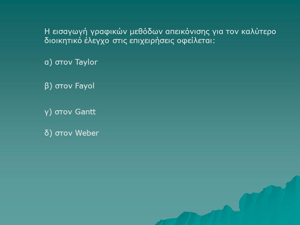Η εισαγωγή γραφικών μεθόδων απεικόνισης για τον καλύτερο διοικητικό έλεγχο στις επιχειρήσεις οφείλεται: β) στον Fayol α) στον Taylor γ) στον Gantt δ) στον Weber