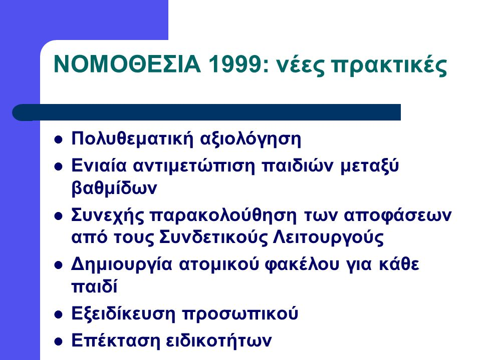 Πολυθεματική αξιολόγηση Ενιαία αντιμετώπιση παιδιών μεταξύ βαθμίδων Συνεχής παρακολούθηση των αποφάσεων από τους Συνδετικούς Λειτουργούς Δημιουργία ατομικού φακέλου για κάθε παιδί Εξειδίκευση προσωπικού Επέκταση ειδικοτήτων ΝΟΜΟΘΕΣΙΑ 1999: νέες πρακτικές