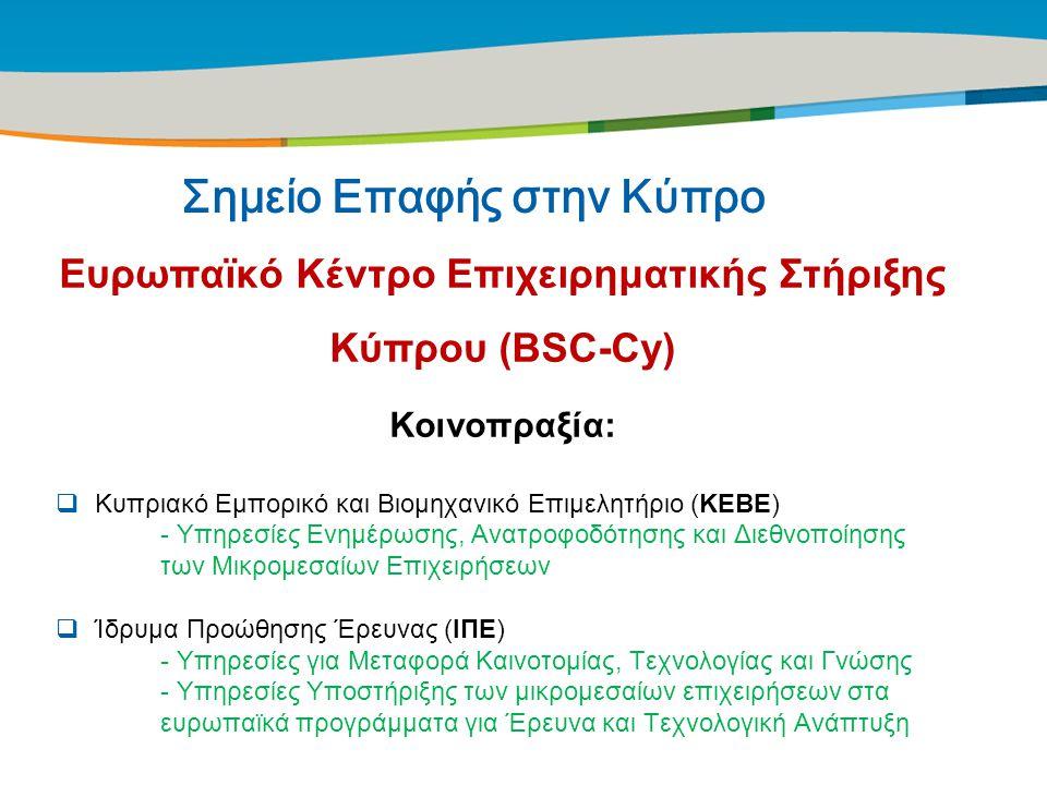 Title of the presentation | Date |‹#› Σημείο Επαφής στην Κύπρο Ευρωπαϊκό Κέντρο Επιχειρηματικής Στήριξης Κύπρου (BSC-Cy) Κοινοπραξία:  Κυπριακό Εμπορικό και Βιομηχανικό Επιμελητήριο (ΚΕΒΕ) - Υπηρεσίες Ενημέρωσης, Ανατροφοδότησης και Διεθνοποίησης των Μικρομεσαίων Επιχειρήσεων  Ίδρυμα Προώθησης Έρευνας (ΙΠΕ) - Υπηρεσίες για Μεταφορά Καινοτομίας, Τεχνολογίας και Γνώσης - Υπηρεσίες Υποστήριξης των μικρομεσαίων επιχειρήσεων στα ευρωπαϊκά προγράμματα για Έρευνα και Τεχνολογική Ανάπτυξη