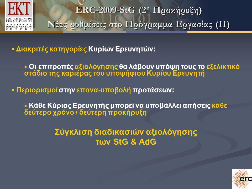 ERC-2009-StG (2 n Προκήρυξη) Νέες ρυθμίσεις στο Πρόγραμμα Εργασίας (II)  Διακριτές κατηγορίες Κυρίων Ερευνητών:  Οι επιτροπές αξιολόγησης θα λάβουν υπόψη τους το εξελικτικό στάδιο της καριέρας του υποψήφιου Κυρίου Ερευνητή  Περιορισμοί στην επανα-υποβολή προτάσεων:  Κάθε Κύριος Ερευνητής μπορεί να υποβάλλει αιτήσεις κάθε δεύτερο χρόνο / δεύτερη προκήρυξη Σύγκλιση διαδικασιών αξιολόγησης των StG & AdG