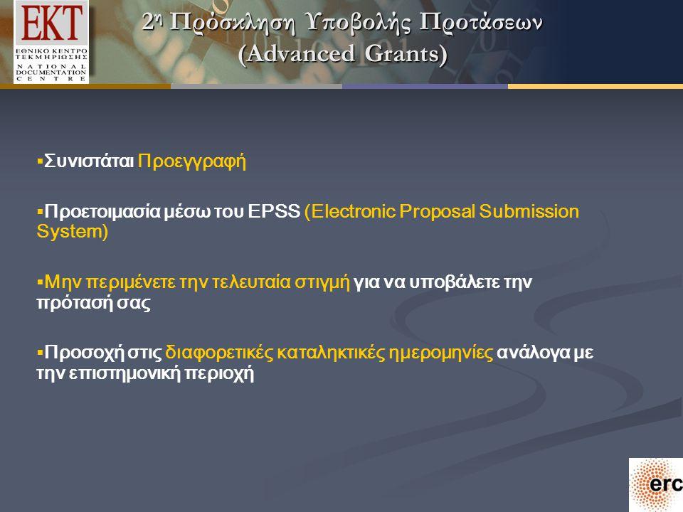 2 η Πρόσκληση Υποβολής Προτάσεων (Αdvanced Grants)  Συνιστάται Προεγγραφή  Προετοιμασία μέσω του EPSS (Electronic Proposal Submission System)  Μην περιμένετε την τελευταία στιγμή για να υποβάλετε την πρότασή σας  Προσοχή στις διαφορετικές καταληκτικές ημερομηνίες ανάλογα με την επιστημονική περιοχή