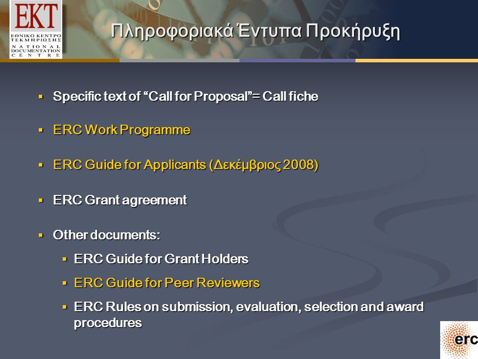 Πληροφοριακά Έντυπα Προκήρυξη  Specific text of Call for Proposal = Call fiche  ERC Work Programme  ERC Guide for Applicants (Δεκέμβριος 2008)  ERC Grant agreement  Other documents:  ERC Guide for Grant Holders  ERC Guide for Peer Reviewers  ERC Rules on submission, evaluation, selection and award procedures