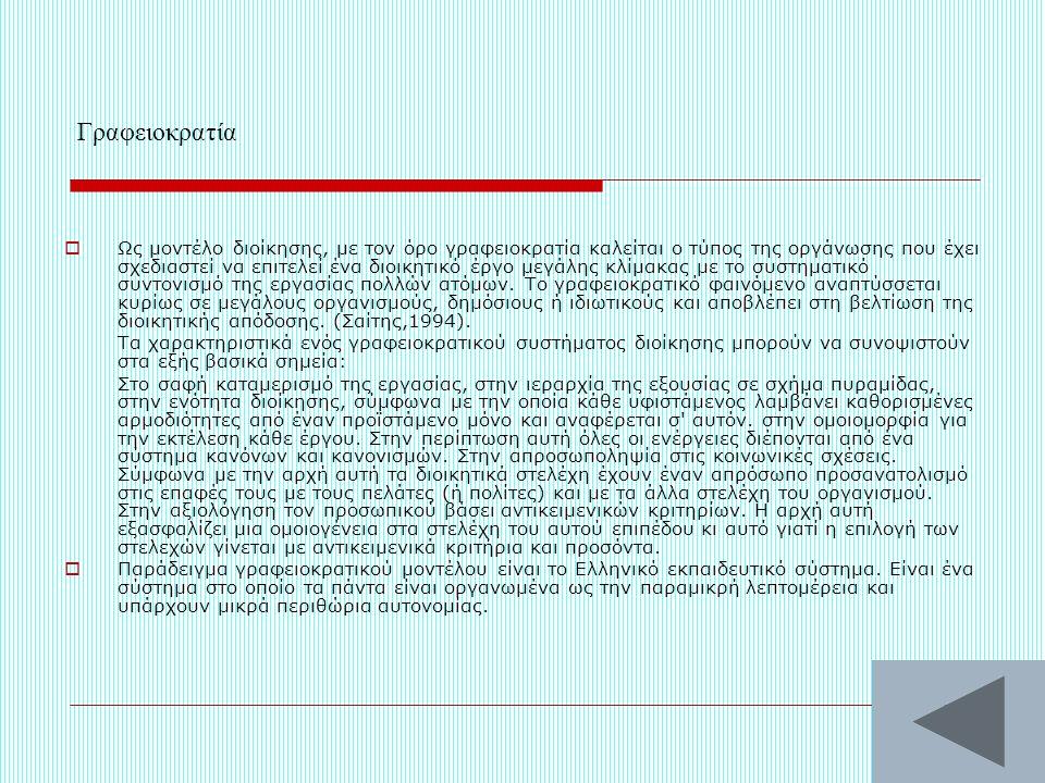 Γραφειοκρατία  Ως μοντέλο διοίκησης, με τον όρο γραφειοκρατία καλείται ο τύπος της οργάνωσης που έχει σχεδιαστεί να επιτελεί ένα διοικητικό έργο μεγάλης κλίμακας με το συστηματικό συντονισμό της εργασίας πολλών ατόμων.