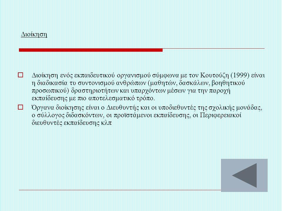 Διοίκηση  Διοίκηση ενός εκπαιδευτικού οργανισμού σύμφωνα με τον Κουτούζη (1999) είναι η διαδικασία τυ συντονισμού ανθρώπων (μαθητών, δασκάλων, βοηθητικού προσωπικού) δραστηριοτήτων και υπαρχόντων μέσων για την παροχή εκπαίδευσης με πιο αποτελεσματικό τρόπο.