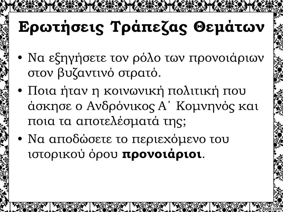 Ερωτήσεις Τράπεζας Θεμάτων Να εξηγήσετε τον ρόλο των προνοιάριων στον βυζαντινό στρατό. Ποια ήταν η κοινωνική πολιτική που άσκησε ο Ανδρόνικος Α΄ Κομν