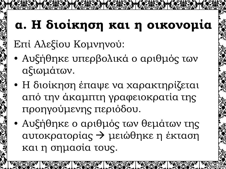 α. Η διοίκηση και η οικονομία Επί Αλεξίου Κομνηνού: Αυξήθηκε υπερβολικά ο αριθμός των αξιωμάτων. Η διοίκηση έπαψε να χαρακτηρίζεται από την άκαμπτη γρ