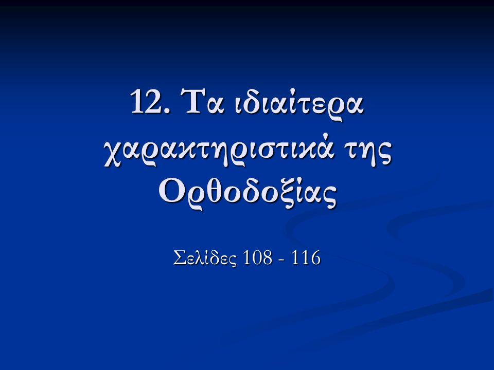 12. Τα ιδιαίτερα χαρακτηριστικά της Ορθοδοξίας Σελίδες 108 - 116